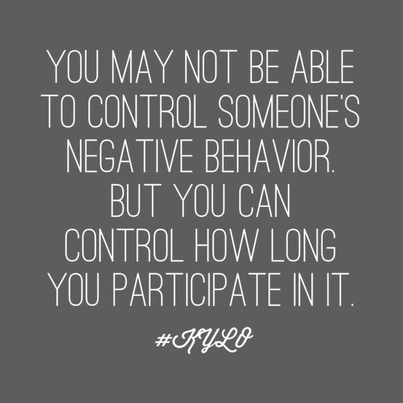 you may not be able to control someone's negative behavior but you can control how long you participate in it.