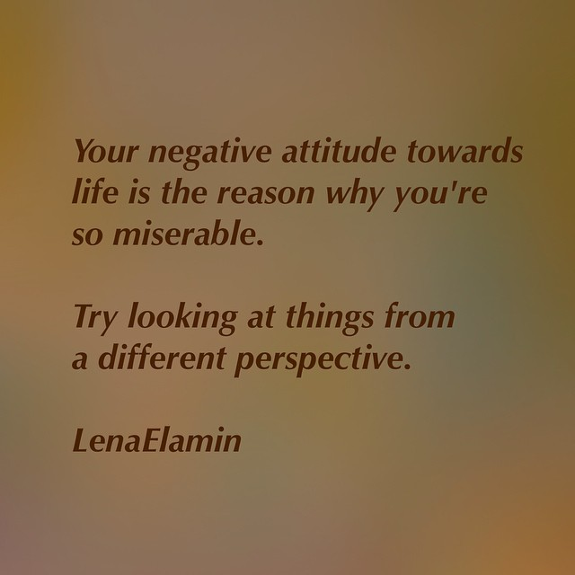 you negative attitude towards life is the reason why you're so miserable. try looking at things from a different perspective. lena elamin