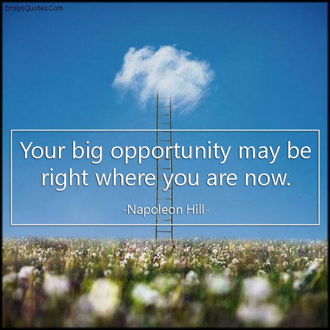 your big opportunity may be right where you are now. hapoleon hill