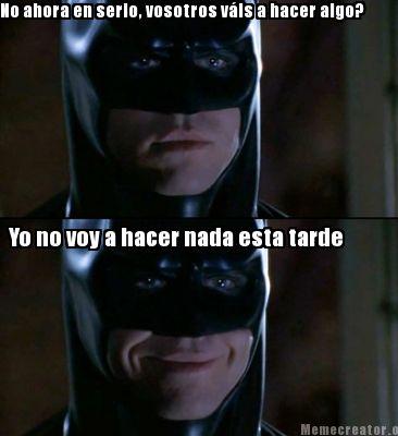 Batman Meme No Ahora En Serio Vosotros Vals A Hacer Algo