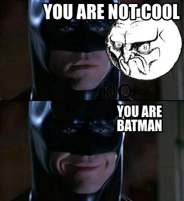 Batman Meme You Are Not Cool You Are Batman