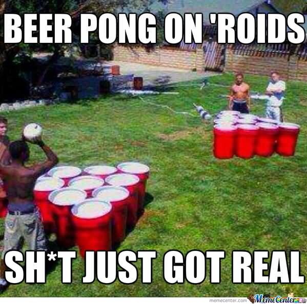 Beer Meme Beer Pong On Roids Shit Just Got Real