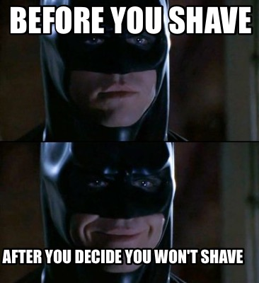 Before You Shave After You Decide You Won't Shave Batman Meme Photo