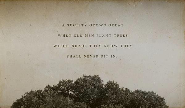 Best Life Quotes A society grows great when old men plant trees whose shade they know they shall never sit in