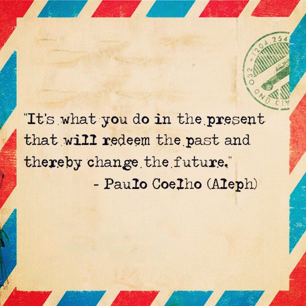 Best Life Quotes It's what you do in the present that will redeem the past and thereby change the future Paulo Coelho
