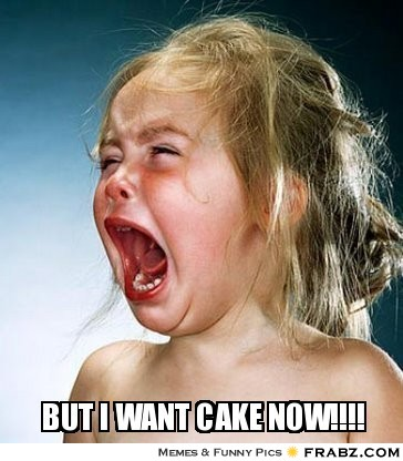 But I Want Cake Now Meme Picture