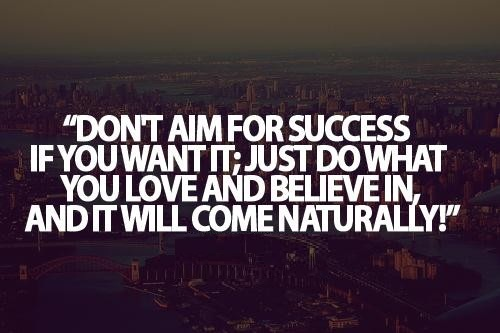 Cute Life Quotes Don't aim for success if you want it;just do what you love and believe in and it will come naturally