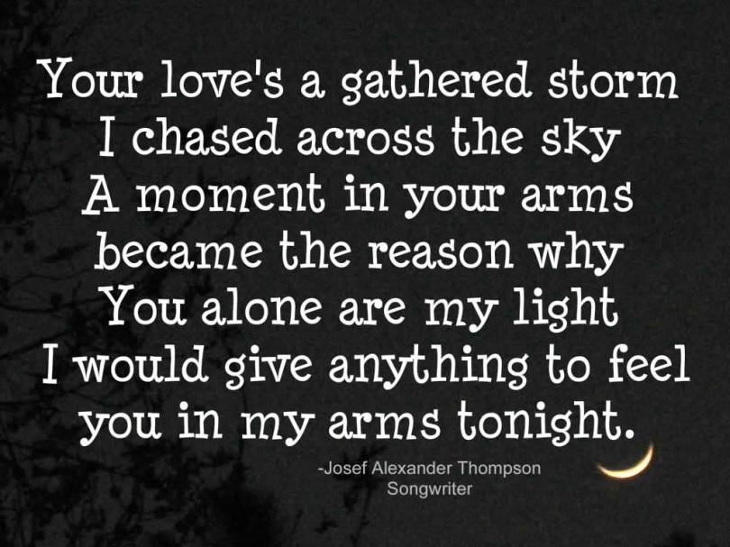Cute Life Quotes Your love's gathered storm i chased across the sky a moment in your arms became the reason why you alone are my light