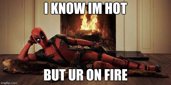 Deadpool Memes I Know Im Hot But Ur On Fire