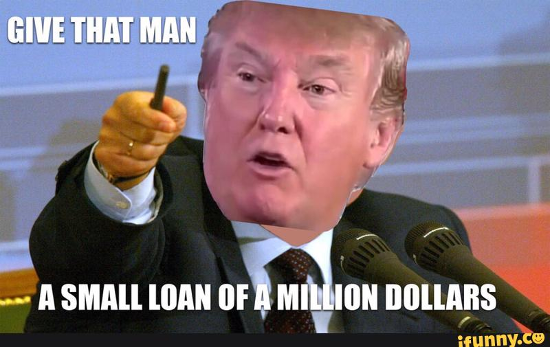 Donald Trump Funny Meme Give That Man A Small Loan Of A Million Dollars