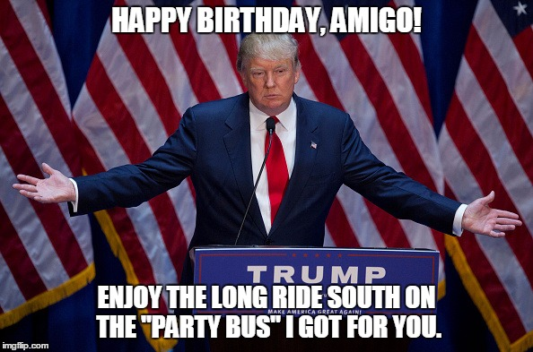 Donald Trump Meme Happy Birthday Amigo Enjoy The Long Ride South On The Party Bus I Got For You