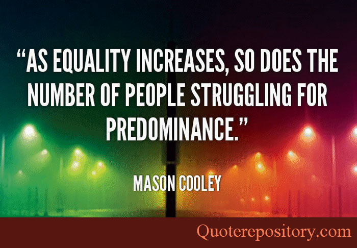 Equality Sayings as equality increases so does the number of people struggling for predominance