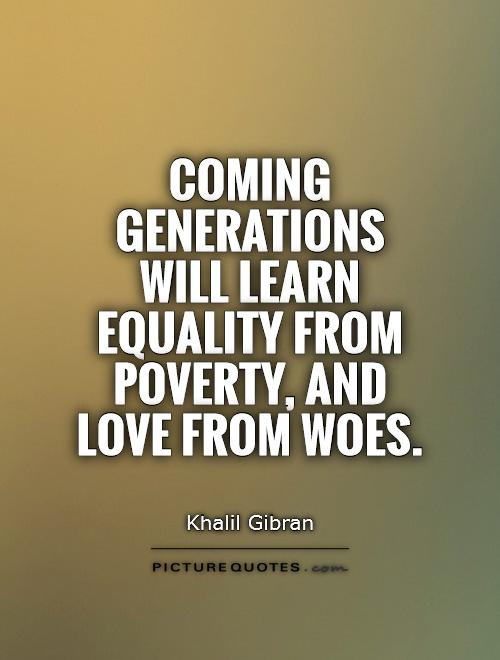 Equality Sayings coming generations will learn equality from poverty and love from woes