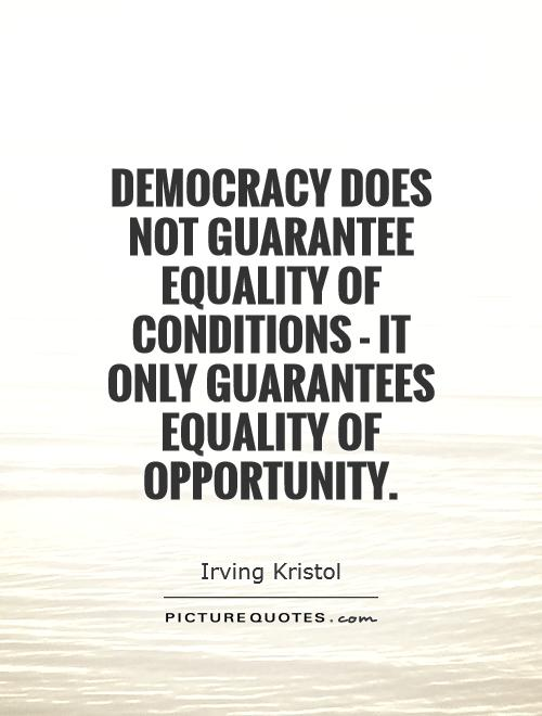Equality Sayings democracy does not guarantee equality of conditions it only guarantees equality of opportunity