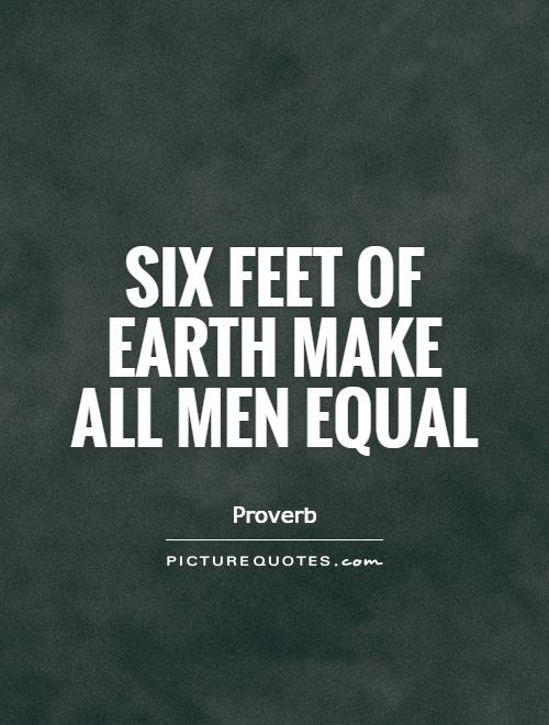 Equality Sayings six feet or earth make all men equal