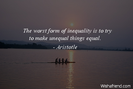 Equality Sayings the worst form of inequality is to try to make unequal things equal