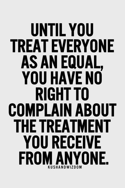 Equality Sayings until you treat everyone as an equal you have no right to complain about