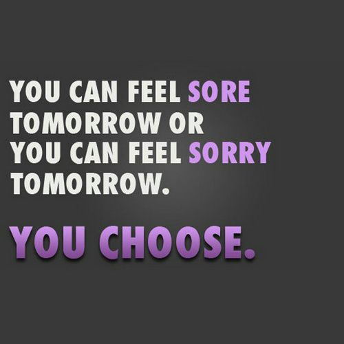 Fitness Quotes you can feel sore tomorrow or you can feel sorry tomorrow you choose