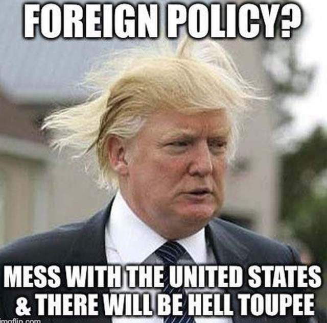 Foreign Policy Mess With The United States There Will Be Hell Toupee Donald Trump Memes
