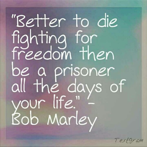 Freedom sayings better to die fighting for freedom then be a prisoner all the days of your life