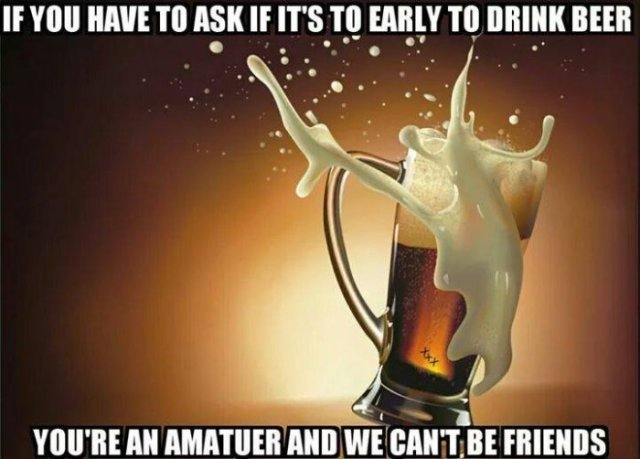 Funny Beer Memes If You Have To Ask If Its To Early To Drink Beer You're An Amatuer Photos