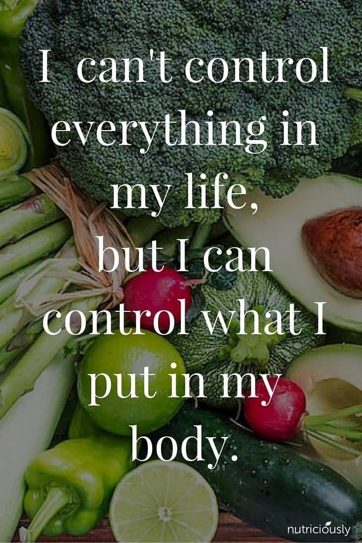 Health Quotes i can't control everything in my life but i can control what i put in my body