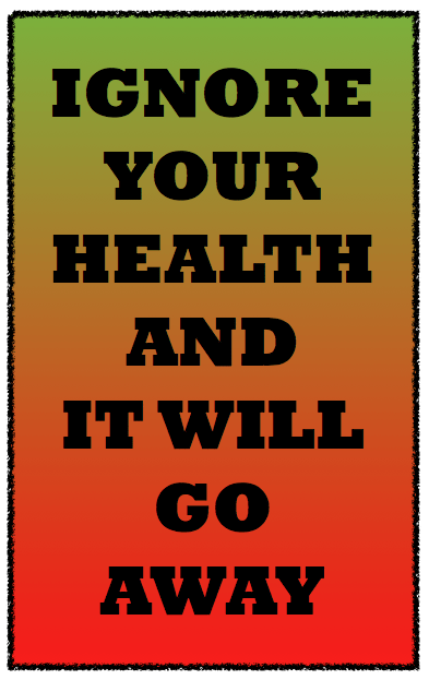 Health Quotes ignore your health and it will go away