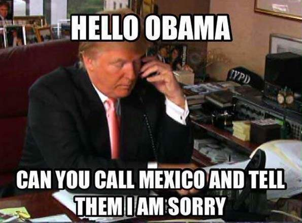 Hello Obama Can You Call Mexico And Tell Them I Am Sorry Donald Trump Funny Memes