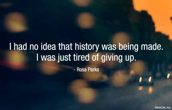 History Quotes I Had No Idea That History Was Being Made I Was just Tired Of Giving Up