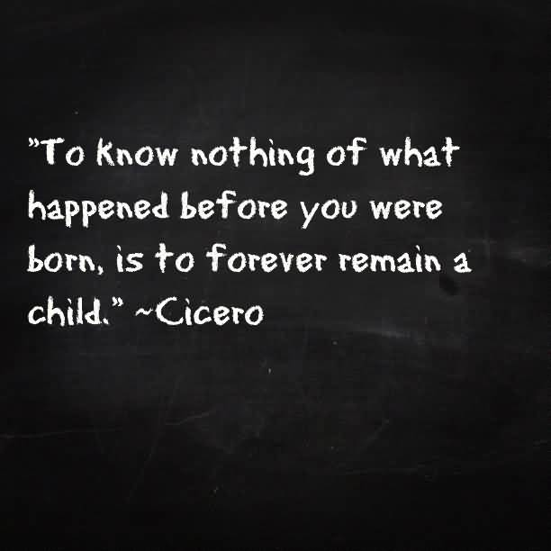 History Quotes To Know Nothing Of What Happened Before You Were Born Is To Forever Remain a Child