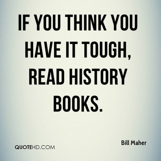History Saying If You Think You Have It Tough Read History Books