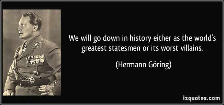 History Saying We Will Go Down In History Either As The World's Greatest Statemen Or Its Worst Villains.