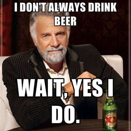 I Don't Always Drink Beer Wait Yes I Do Funny Beer Memes Graphics