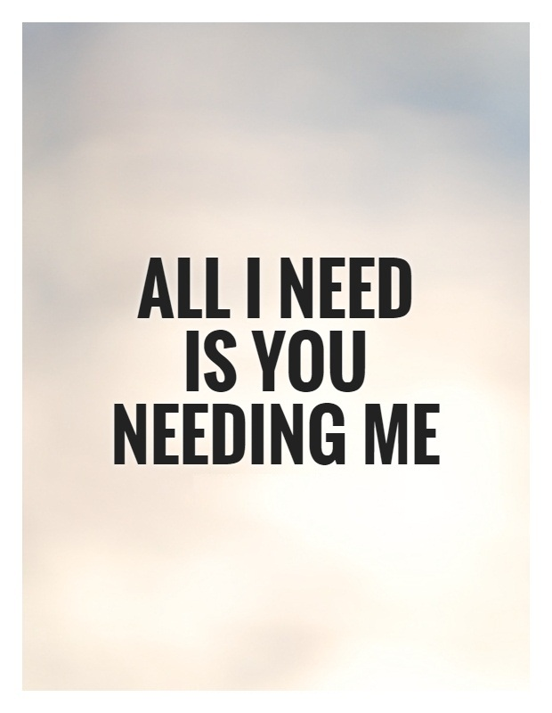 I Need You Quotes All i need is you needing me