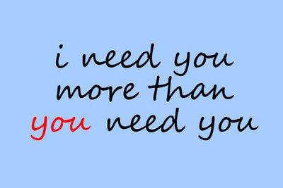 I Need You Quotes I need you more than you need you