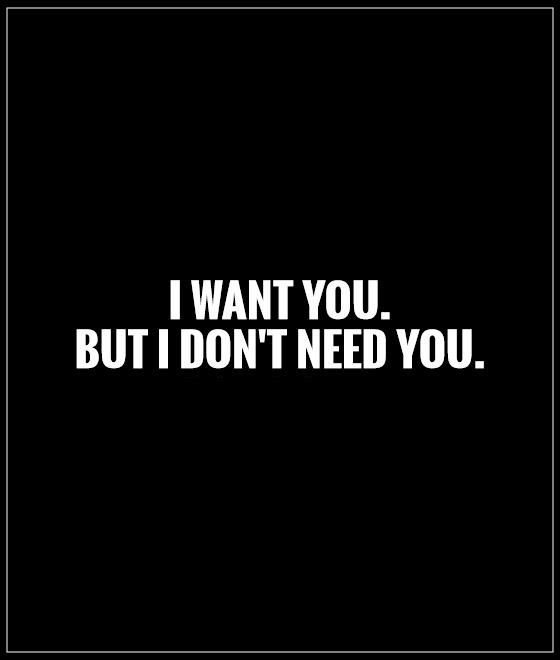 I Need You Quotes I want you but i dont need you