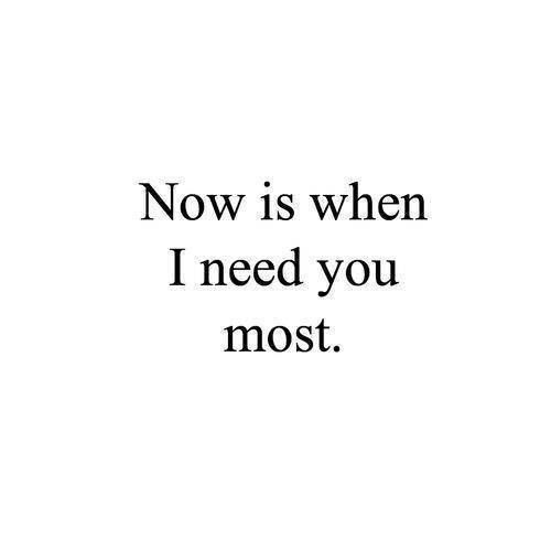 I Need You Quotes Now is when i need you most