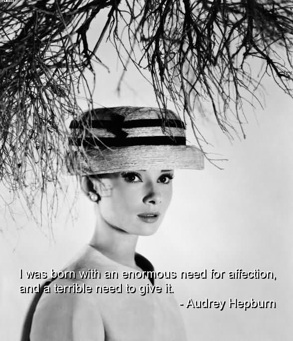 I Need You Sayings I was born with an enormous need for affection, and a terrible need to give it. Audrey Hepburn