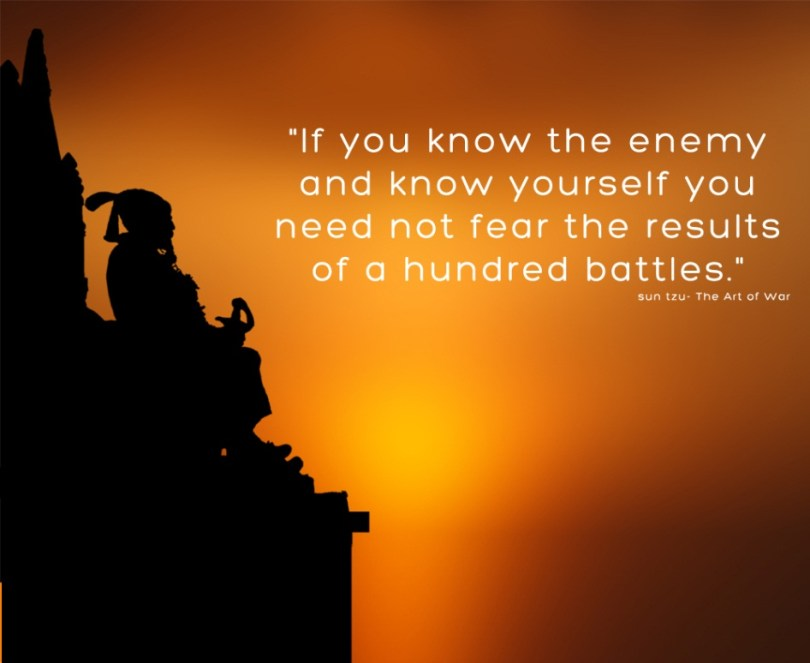 I Need You Sayings If you know the enemy and know yourself you need not fear the results of a hundred battles. Sun Tzu