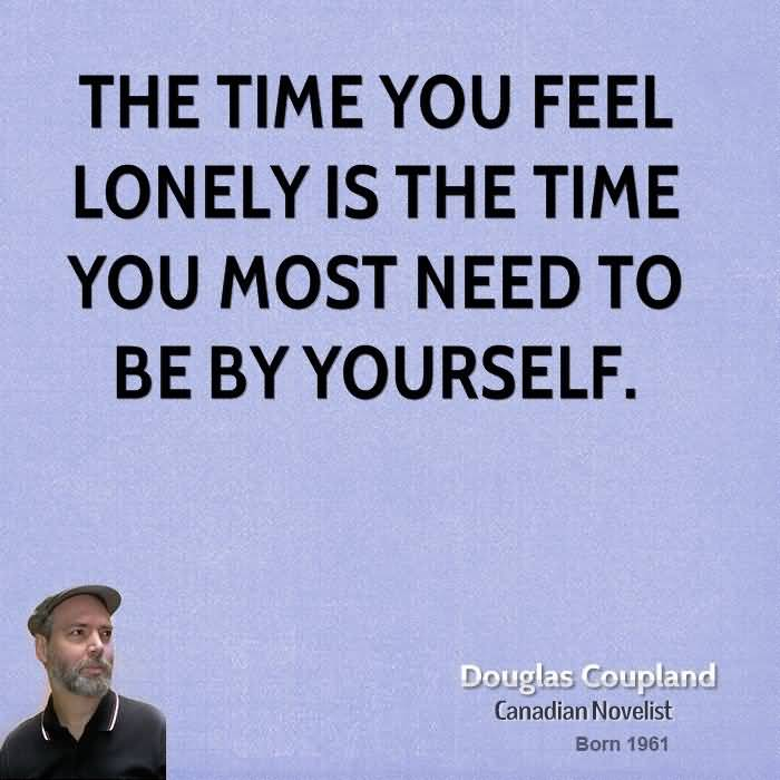 I Need You Sayings The time you feel lonely is the time you most need to be by yourself. Douglas Coupland