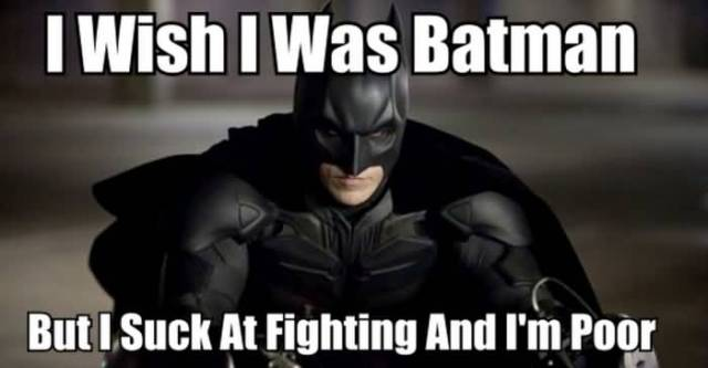 I Wish I Was Batman But I Suck At Fighting And I'm Poor Batman Memes