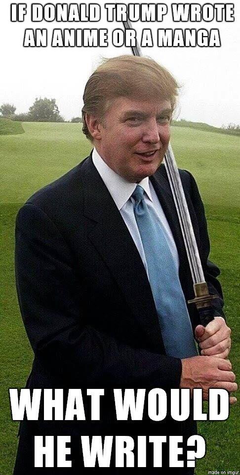 If Donald Trump Wrote An Anime Or A Manga What Woul He Write Donald Trump Meme