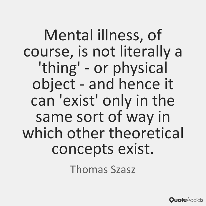 Illness Quotes Mental illness, of course, is not literally a 'thing' or physical object and hence it can 'exist' only in the same sort of way in which other theo