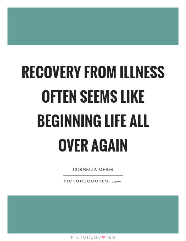 Illness Quotes Recovery from illness often seems like beginning life all over again Cornelia Meigs