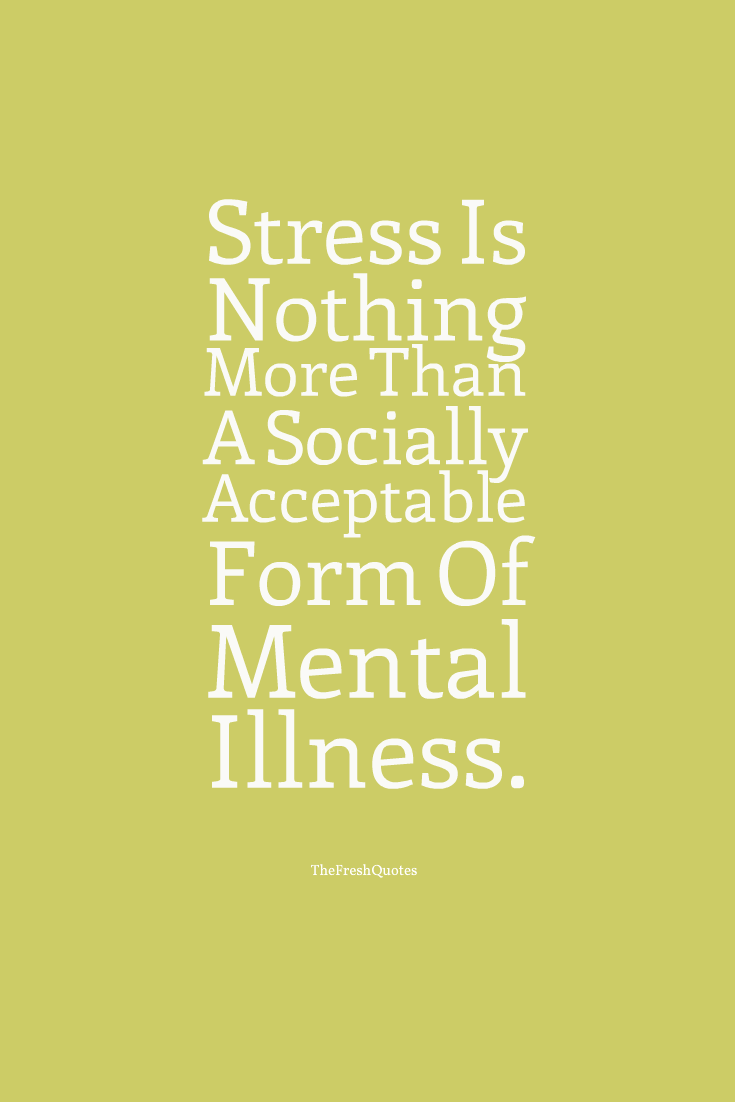 Illness Quotes Stress is nothing more than a socially acceptable form of mental illness. Richard Carlson