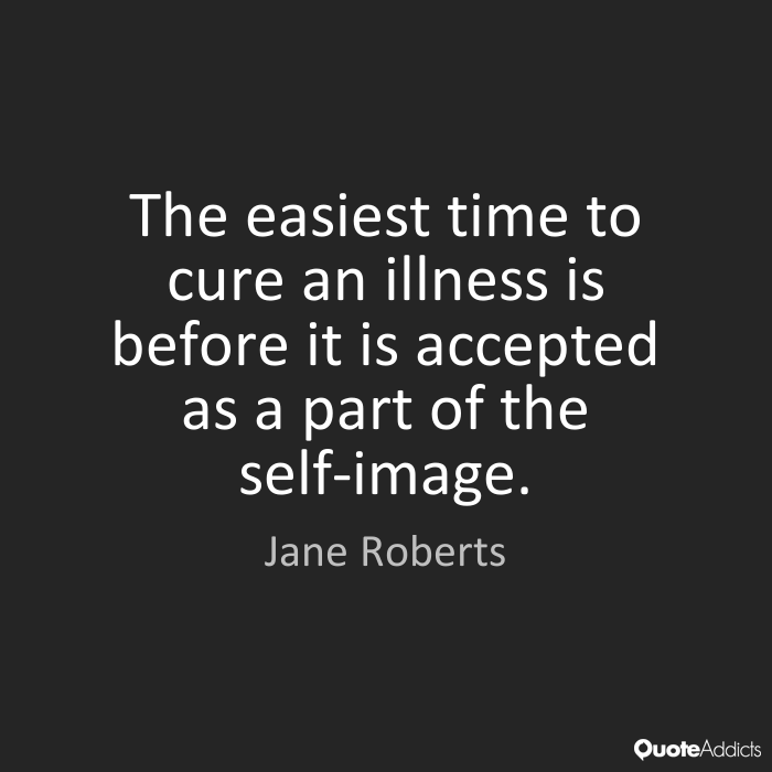 Illness Quotes The easiest time to cure an illness is before it is accepted as a part of the self image. Jane Roberts
