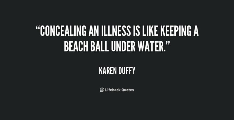 Illness Sayings Concealing an illness is like keeping a beach ball under water Karen Duffy