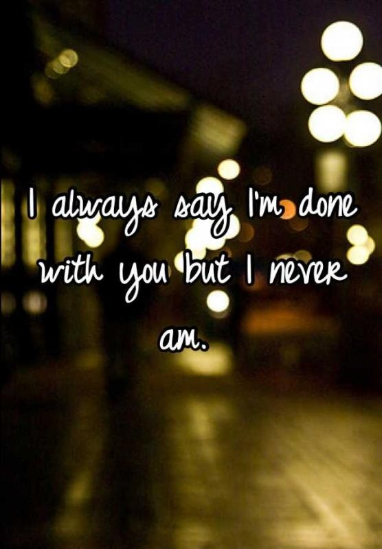 I'm Done Quotes I always say im done with you but i never am