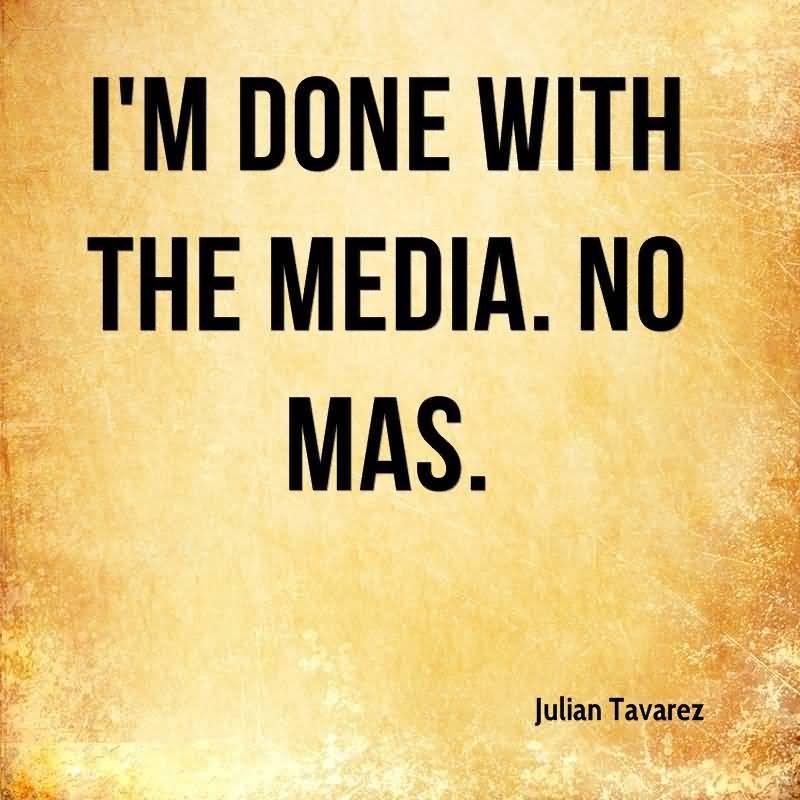 I'm Done Quotes Im done with the media no mas Julian Tavarez