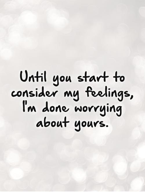 I'm Done Quotes Until you start to consider my feelings im done worrying about yours